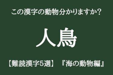 【難読漢字】「人鳥」「魚虎」この漢字読める??『海の動物編』